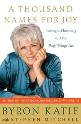 A Thousand Names for Joy - Living in Harmony with the Way Things Are ebook by Byron Katie,Stephen Mitchell
