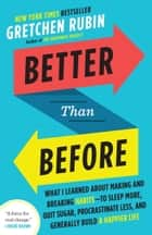 Better Than Before - What I Learned About Making and Breaking Habits--to Sleep More, Quit Sugar,Procrastinate Less, and Generally Build a Happier Life ebook by Gretchen Rubin