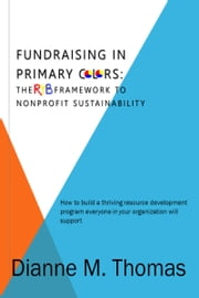 Fundraising In Primary Colors: The RYB Framework to Nonprofit Sustainability ebook by Dianne Thomas
