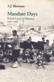 Mandate Days: British Lives in Palestine 1918-1948 ebook by A. J. Sherman