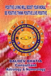 Positive Living Will Boost Your Moral - BE POSITIVE THINK POSITIVE LIVE POSITIVE ebook by BALDEV BHATIA