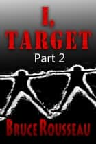 I, Target (Part 2) ebook by Bruce Rousseau