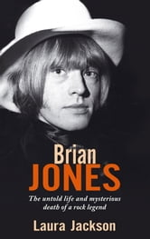 Brian Jones - The Untold Life and Mysterious Death of a Rock Legend ebook by Laura Jackson