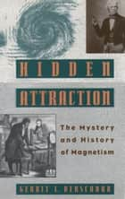 Hidden Attraction - The History and Mystery of Magnetism ebook by Gerrit L. Verschuur
