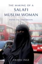 The Making of a Salafi Muslim Woman - Paths to Conversion ebook by Anabel Inge