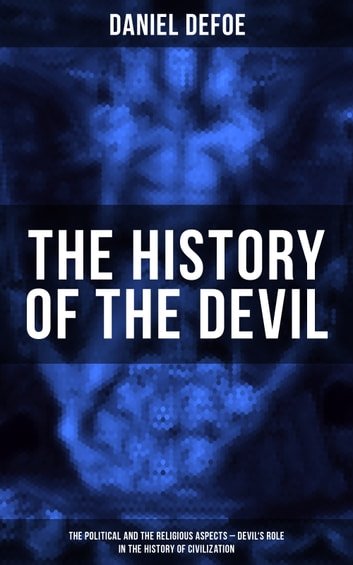 THE HISTORY OF THE DEVIL (The Political and the Religious Aspects - Devil's Role in the History of Civilization) - Complemented with the Biography of the Author ebook by Daniel Defoe