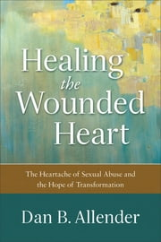 Healing the Wounded Heart - The Heartache of Sexual Abuse and the Hope of Transformation ebook by Dan B. Allender