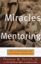 The Miracles of Mentoring - How to Encourage and Lead Future Generations ebook by Thomas Dortch, Carla Fine