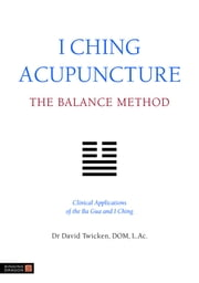 I Ching Acupuncture - The Balance Method - Clinical Applications of the Ba Gua and I Ching ebook by David Twicken