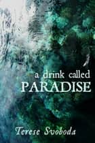 A Drink Called Paradise ebook by Terese Svoboda