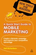 A Quick Start Guide to Mobile Marketing - Create a Dynamic Campaign and Improve Your Competitive Advantage ebook by Neil Richardson