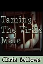 Taming the Virile Male ebook by Chris Bellows