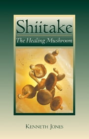 Shiitake - The Healing Mushroom ebook by Kenneth Jones
