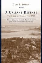 A Gallant Defense - The Siege of Charleston, 1780 ebook by Carl P. Borick