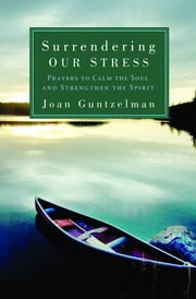 Surrendering Our Stress: Prayers to Calm the Soul and Strengthen the Spirit ebook by Joan Guntzelman