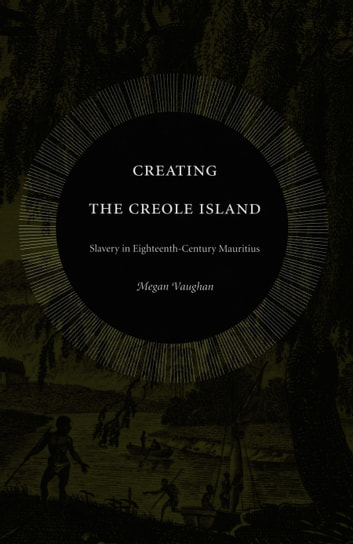 Creating the Creole Island - Slavery in Eighteenth-Century Mauritius ebook by Megan Vaughan