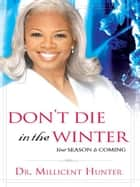 Don't Die in the Winter: Your Season is Coming eBook by Millicent Hunter