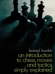 An Introduction to Chess Moves and Tactics Simply Explained ebook by Leonard Barden