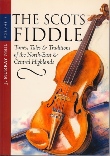 The Scots Fiddle - (Vol 1) Tunes, Tales & Traditions of the North-East & Central Highlands ebook by J. Murray Neil