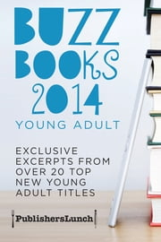 Buzz Books 2014: Young Adult - Exclusive Excerpts From Over 20 Top New Titles ebook by Publishers Lunch