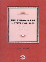 The Dynamics of Native Politics: - The Alberta Metis Experience ebook by Joe Sawchuck