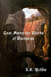 Cast Away the Works of Darkness ebook by K.G. McAbee
