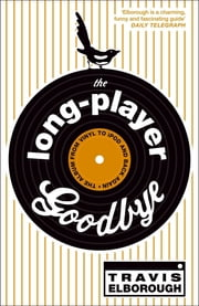 The Long-Player Goodbye - The album from vinyl to iPod and back again ebook by Travis Elborough
