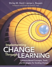 Implementing Change Through Learning - Concerns-Based Concepts, Tools, and Strategies for Guiding Change ebook by James (Jim) L. (Lloyd) Roussin,Shirley M. Hord