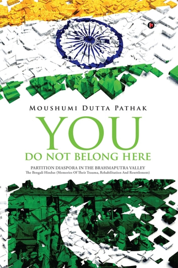 You Do Not Belong Here - Partition Diaspora in the Brahmaputra Valley ebook by Moushumi Dutta Pathak