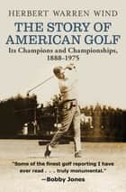 The Story of American Golf - Its Champions and Championships, 1888–1975 ebook by Herbert Warren Wind