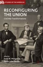 Reconfiguring the Union - Civil War Transformations ebook by I. Morgan, P. Davies