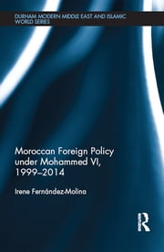 Moroccan Foreign Policy under Mohammed VI, 1999-2014 ebook by Irene Fernandez-Molina