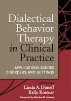 Dialectical Behavior Therapy in Clinical Practice - Applications across Disorders and Settings ebook by Linda A. Dimeff, Phd, Kelly Koerner,...