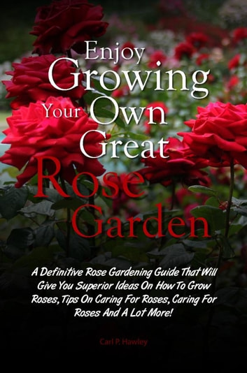 Enjoy Growing Your Own Great Rose Garden - A Definitive Rose Gardening Guide That Will Give You Superior Ideas On How To Grow Roses, Tips On Caring For Roses, Caring For Roses And A Lot More! ebook by Carl P. Hawley