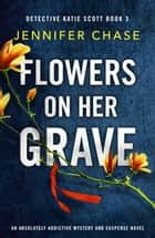 Flowers on Her Grave - An absolutely addictive mystery and suspense novel ebook by Jennifer Chase