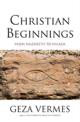 Christian Beginnings - From Nazareth to Nicaea ebook by Geza Vermes,Penguin Books LTD