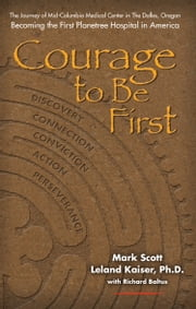 Courage to Be First - The Journey of Mid-Columbia Medical Center in The Dalles , Oregon Becoming the First Planetree Hospital in America ebook by Mark Scott,Leland Kaiser, Ph.D.,Richard Baltus