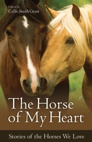 The Horse of My Heart - Stories of the Horses We Love ebook by Callie Smith Grant