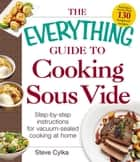 The Everything Guide to Cooking Sous Vide - Step-by-Step Instructions for Vacuum-Sealed Cooking at Home ebook by Steve Cylka