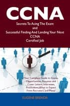 CCNA Secrets To Acing The Exam and Successful Finding And Landing Your Next CCNA Certified Job ebook by Eugene Brenda