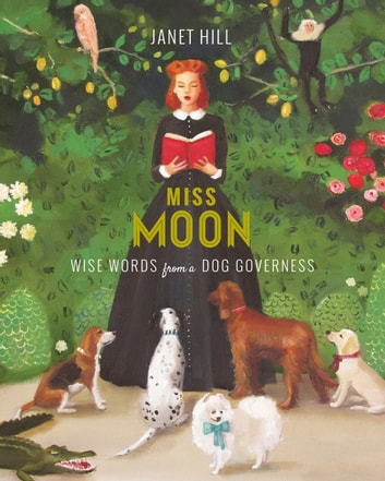 Miss Moon - Wise Words from a Dog Governess ebook by Janet Hill