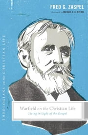 Warfield on the Christian Life (Foreword by Michael A. G. Haykin) - Living in Light of the Gospel ebook by Fred G.  Zaspel,Stephen J. Nichols,Justin Taylor,Michael A. G.  Haykin