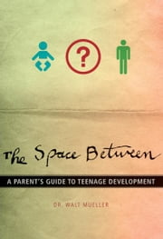 The Space Between - A Parent's Guide to Teenage Development ebook by Walt Mueller