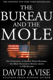 The Bureau and the Mole - The Unmasking of Robert Philip Hanssen, the Most Dangerous Double Agent in FBI History ebook by David A. Vise