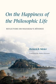 On the Happiness of the Philosophic Life - Reflections on Rousseau's Rêveries in Two Books ebook by Heinrich Meier,Robert Berman