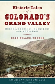 Historic Tales of Colorado's Grand Valley - Heroes, Heroines, Hucksters and Hooligans ebook by Kate Ruland-Thorne