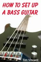 How to Set Up a Bass Guitar ebook by Tim Vincent