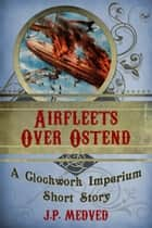Airfleets Over Ostend - A steampunk short story ebook by J.P. Medved