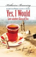 Yes, I Would...: An American Woman's Letters to Turkey - An American Woman's Letters to Turkey eBook by Katharine Branning