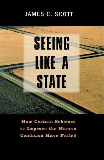 Seeing Like a State: How Certain Schemes to Improve the Human Condition Have Failed ebook by James C. Scott
